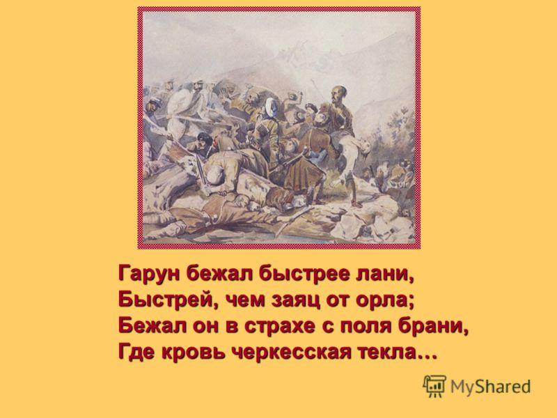 Гарун бежал быстрее лани, Быстрей, чем заяц от орла; Бежал он в страхе с поля брани, Где кровь черкесская текла…