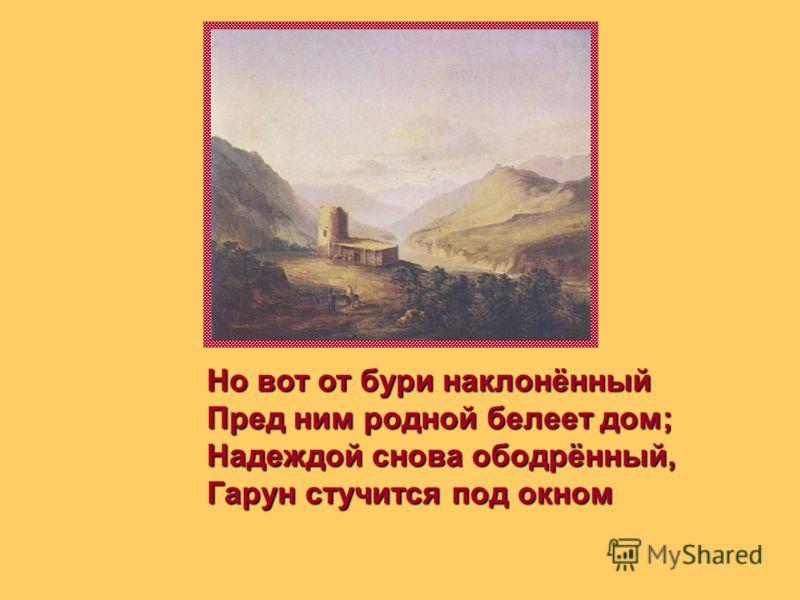 Но вот от бури наклонённый Пред ним родной белеет дом; Надеждой снова ободрённый, Гарун стучится под окном
