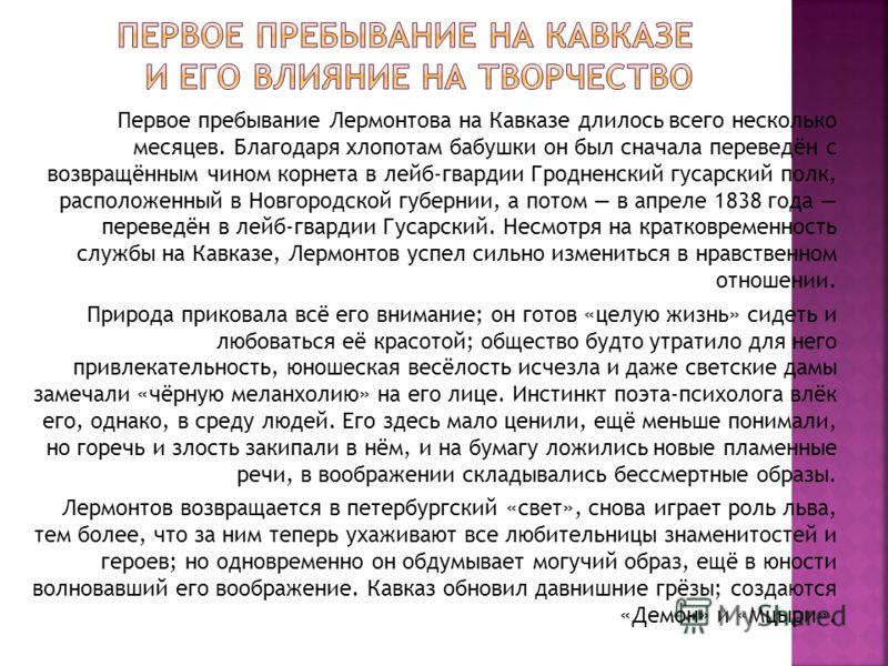 Первое пребывание Лермонтова на Кавказе длилось всего несколько месяцев. Благодаря хлопотам бабушки он был сначала переведён с возвращённым чином корнета в лейб-гвардии Гродненский гусарский полк, расположенный в Новгородской губернии, а потом в апре
