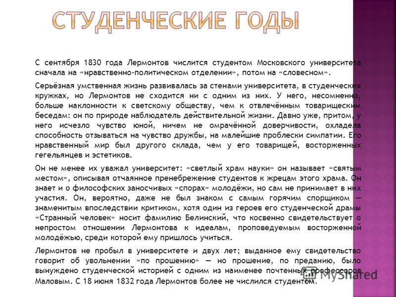 С сентября 1830 года Лермонтов числится студентом Московского университета сначала на «нравственно-политическом отделении», потом на «словесном». Серьёзная умственная жизнь развивалась за стенами университета, в студенческих кружках, но Лермонтов не