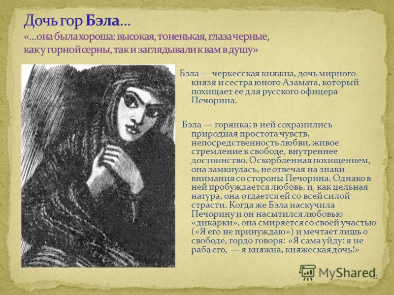 Бэла черкесская княжна, дочь мирного князя и сестра юного Азамата, который похищает ее для русского офицера Печорина. Бэла горянка; в ней сохранились природная простота чувств, непосредственность любви, живое стремление к свободе, внутреннее достоинс