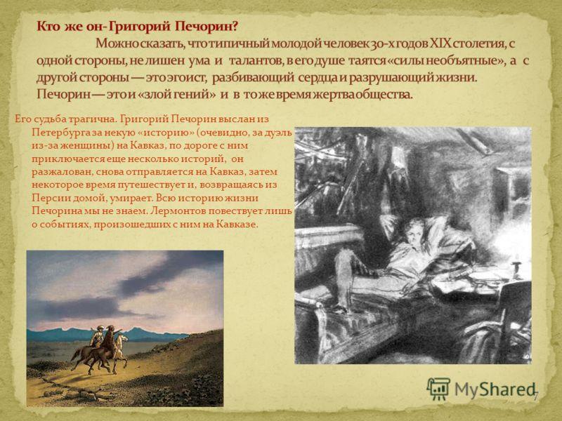 Его судьба трагична. Григорий Печорин выслан из Петербурга за некую «историю» (очевидно, за дуэль из-за женщины) на Кавказ, по дороге с ним приключается еще несколько историй, он разжалован, снова отправляется на Кавказ, затем некоторое время путешес