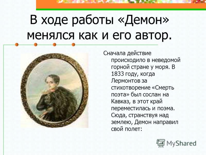 В ходе работы «Демон» менялся как и его автор. Сначала действие происходило в неведомой горной стране у моря. В 1833 году, когда Лермонтов за стихотворение «Смерть поэта» был сослан на Кавказ, в этот край переместилась и поэма. Сюда, странствуя над з
