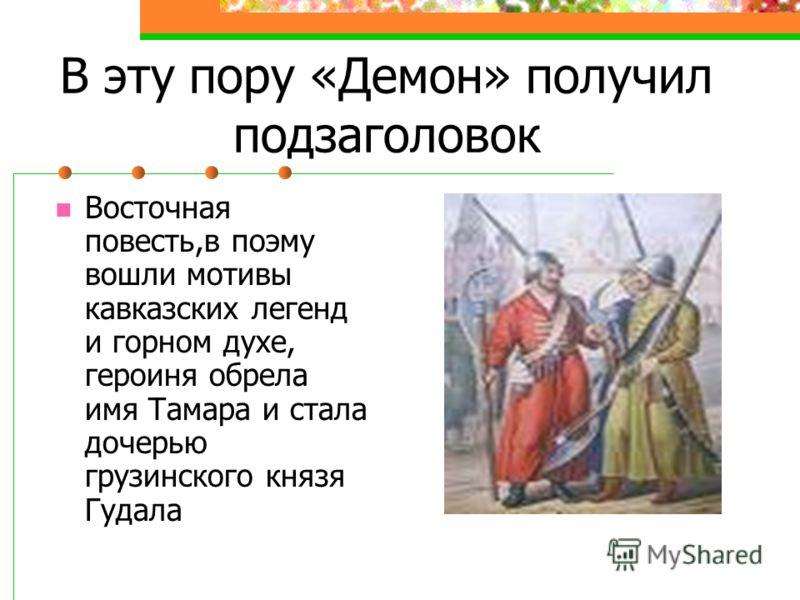 В эту пору «Демон» получил подзаголовок Восточная повесть,в поэму вошли мотивы кавказских легенд и горном духе, героиня обрела имя Тамара и стала дочерью грузинского князя Гудала