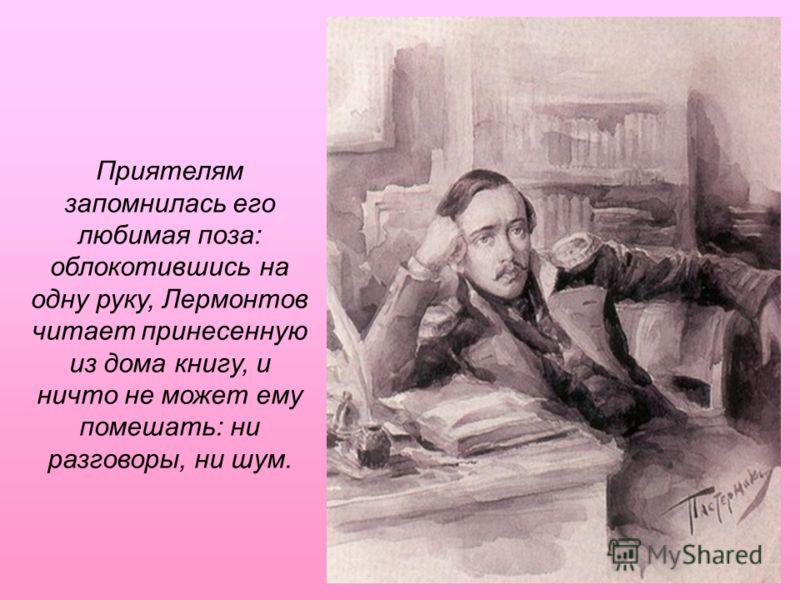 Приятелям запомнилась его любимая поза: облокотившись на одну руку, Лермонтов читает принесенную из дома книгу, и ничто не может ему помешать: ни разговоры, ни шум.