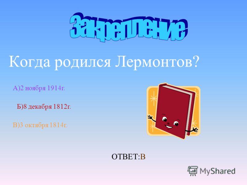 Когда родился Лермонтов? А)2 ноября 1914г. Б)8 декабря 1812г. В)3 октября 1814г. ОТВЕТ:В