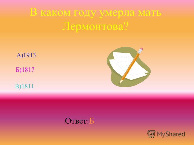 В каком году умерла мать Лермонтова? Б)1817 В)1811 А)1913 Ответ:Б