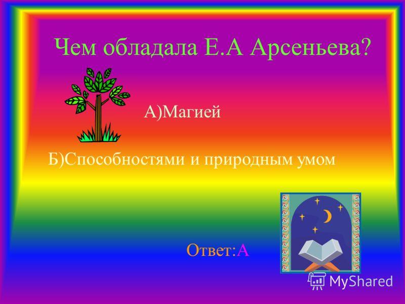 Чем обладала Е.А Арсеньева? А)Магией Б)Способностями и природным умом Ответ:А