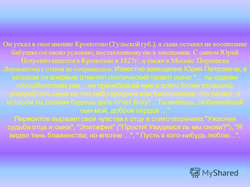Он уехал в свое имение Кропотово (Тульской губ.), а сына оставил на воспитание бабушке согласно условию, поставленному ею в завещании. С сыном Юрий Петрович виделся в Кропотове в 1827г., а также в Москве. Переписка Лермонтова с отцом не сохранилась.