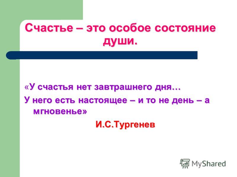 Счастье – это особое состояние души. У счастья нет завтрашнего дня… «У счастья нет завтрашнего дня… У него есть настоящее – и то не день – а мгновенье» И.С.Тургенев И.С.Тургенев