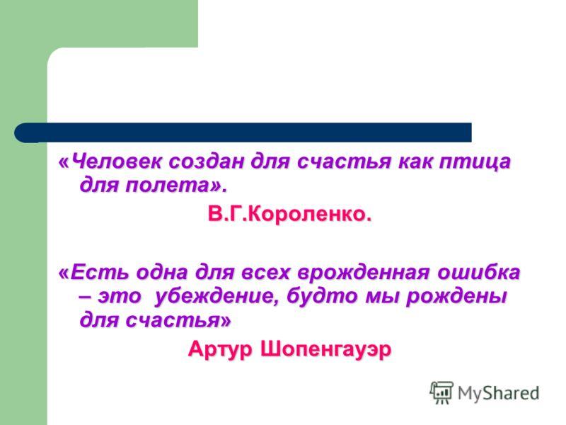 «Человек создан для счастья как птица для полета». В.Г.Короленко. «Есть одна для всех врожденная ошибка – это убеждение, будто мы рождены для счастья» Артур Шопенгауэр