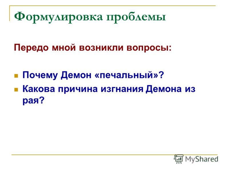 Формулировка проблемы Передо мной возникли вопросы: Почему Демон «печальный»? Какова причина изгнания Демона из рая?