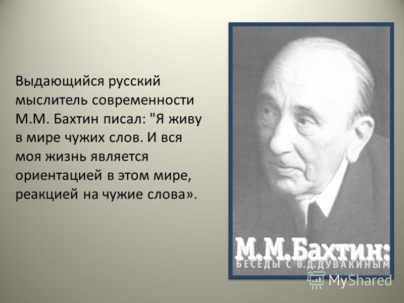 Выдающийся русский мыслитель современности М.М. Бахтин писал: Я живу в мире чужих слов. И вся моя жизнь является ориентацией в этом мире, реакцией на чужие слова».