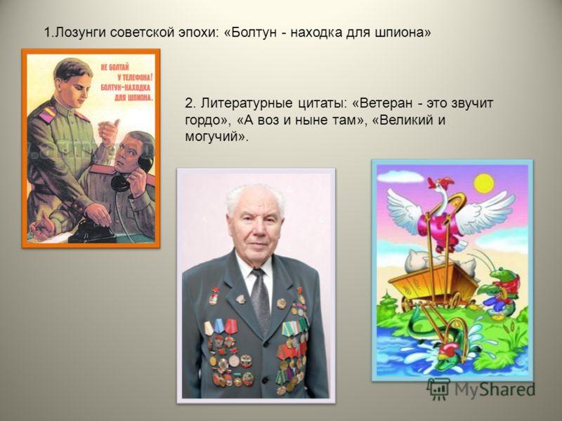 1.Лозунги советской эпохи: «Болтун - находка для шпиона» 2. Литературные цитаты: «Ветеран - это звучит гордо», «А воз и ныне там», «Великий и могучий».