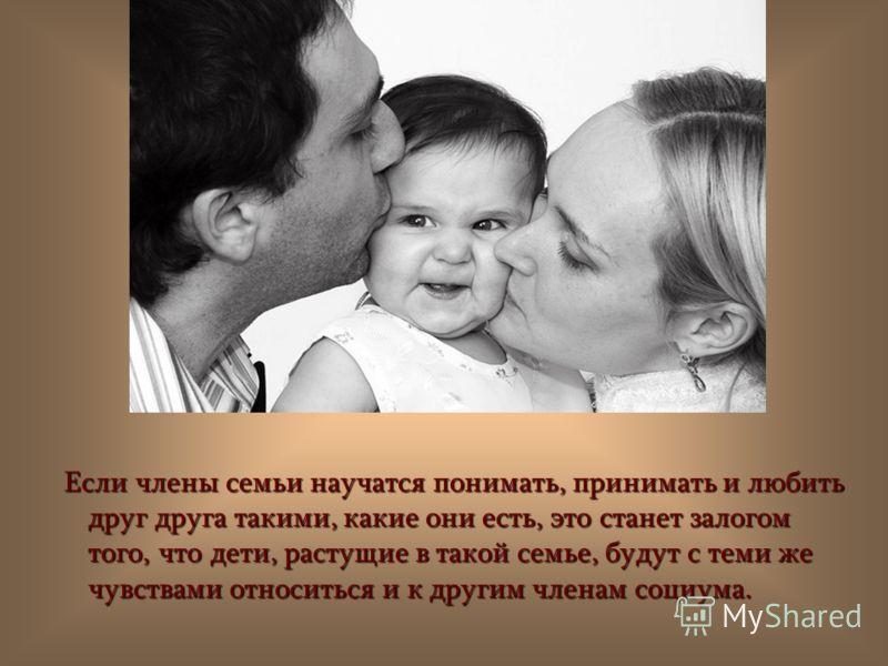 Если члены семьи научатся понимать, принимать и любить друг друга такими, какие они есть, это станет залогом того, что дети, растущие в такой семье, будут с теми же чувствами относиться и к другим членам социума. Если члены семьи научатся понимать, п