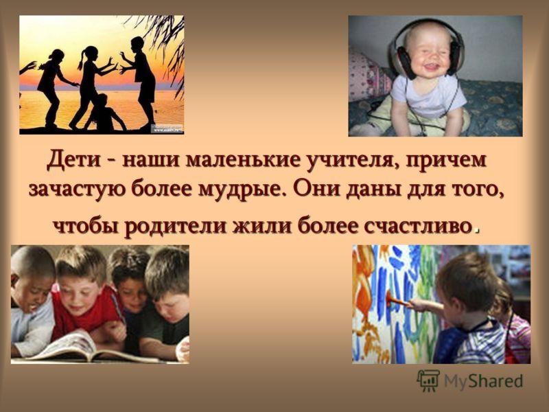 Дети - наши маленькие учителя, причем зачастую более мудрые. Они даны для того, чтобы родители жили более счастливо.