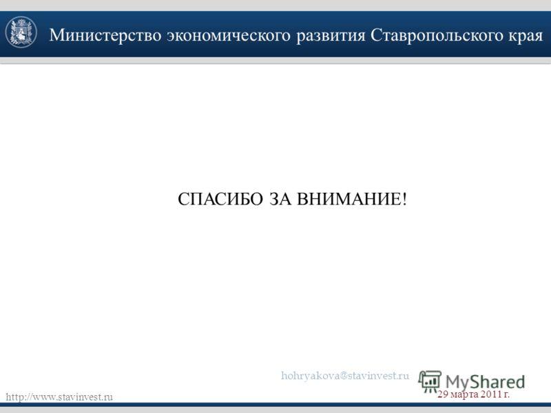 Министерство экономического развития Ставропольского края http://www.stavinvest.ru 29 марта 2011 г. СПАСИБО ЗА ВНИМАНИЕ! hohryakova@stavinvest.ru