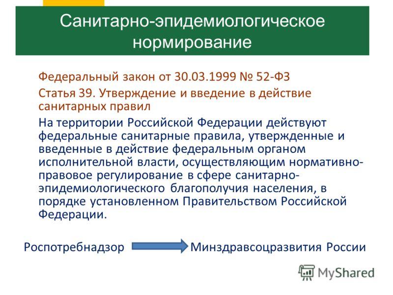 Федеральный закон от 30.03.1999 52-ФЗ Статья 39. Утверждение и введение в действие санитарных правил На территории Российской Федерации действуют федеральные санитарные правила, утвержденные и введенные в действие федеральным органом исполнительной в