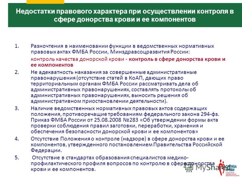 1.Разночтения в наименовании функции в ведомственных нормативных правовых актах ФМБА России, Минздравсоцразвития России: контроль качества донорской крови - контроль в сфере донорства крови и ее компонентов 2.Не адекватность наказания за совершенные