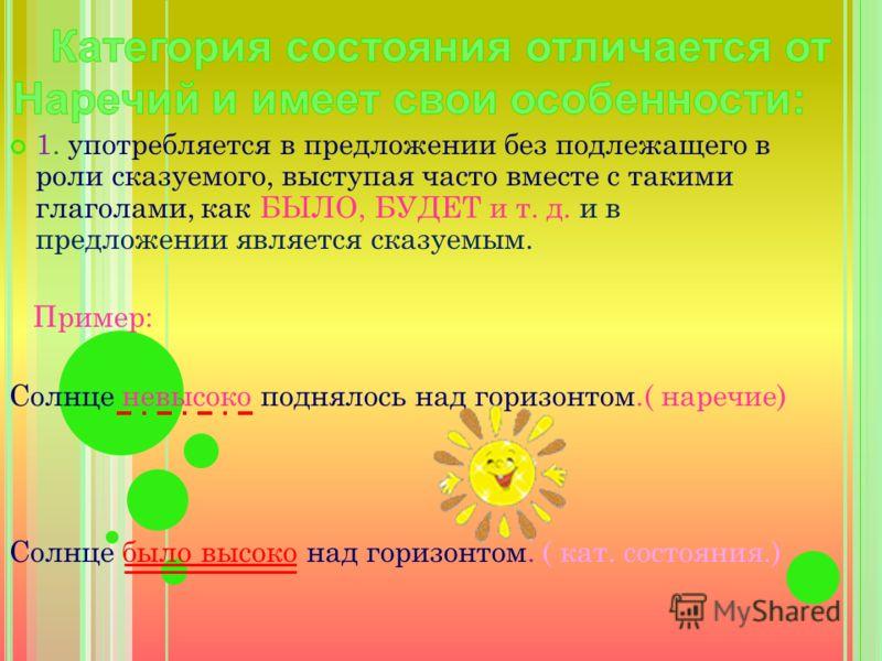 1. употребляется в предложении без подлежащего в роли сказуемого, выступая часто вместе с такими глаголами, как БЫЛО, БУДЕТ и т. д. и в предложении является сказуемым. Пример: Солнце невысоко поднялось над горизонтом.( наречие) Солнце было высоко над