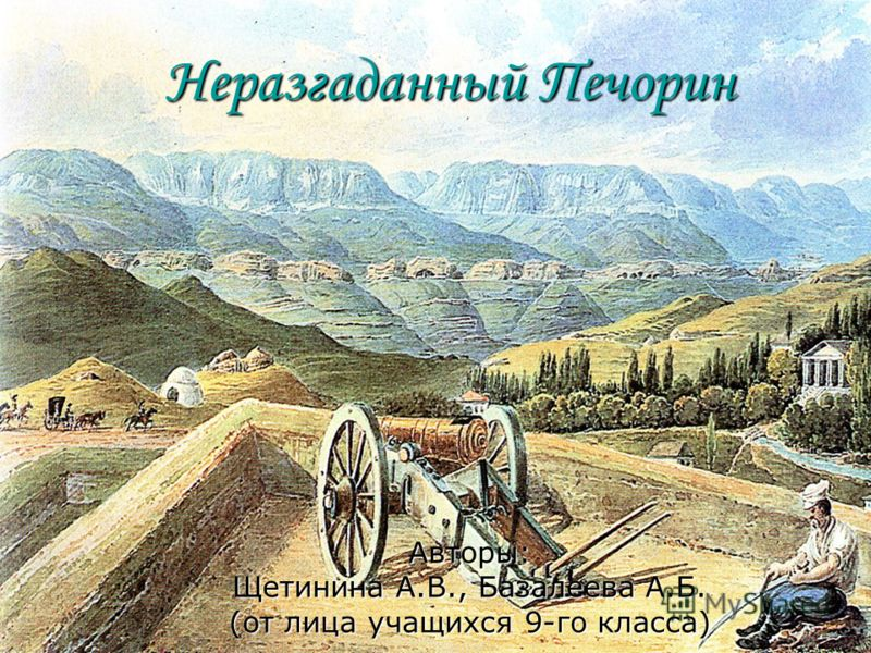 Неразгаданный Печорин Авторы: Щетинина А.В., Базалеева А.Б. (от лица учащихся 9-го класса)
