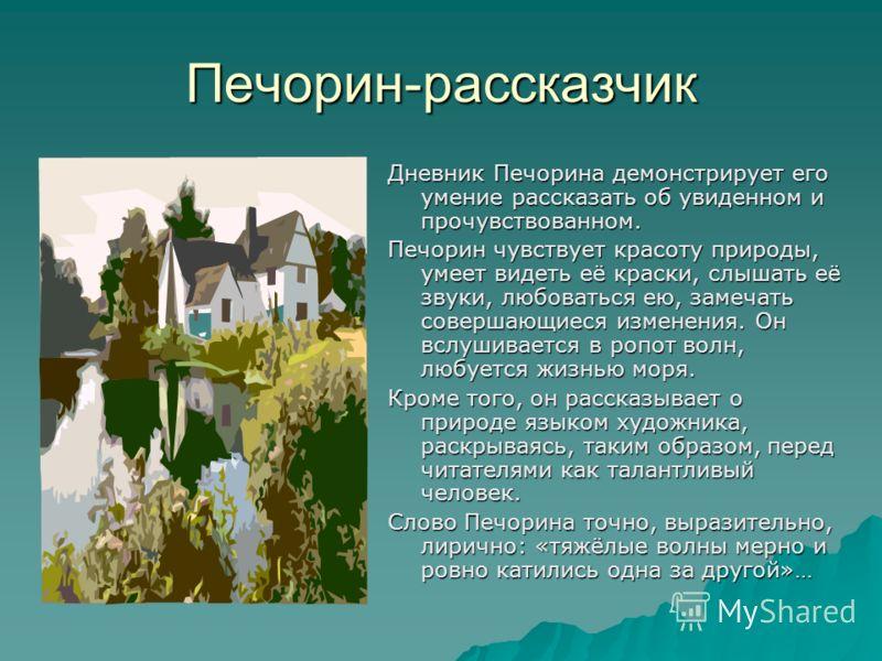 Печорин-рассказчик Дневник Печорина демонстрирует его умение рассказать об увиденном и прочувствованном. Печорин чувствует красоту природы, умеет видеть её краски, слышать её звуки, любоваться ею, замечать совершающиеся изменения. Он вслушивается в р