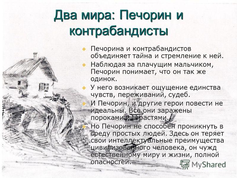 Два мира: Печорин и контрабандисты Печорина и контрабандистов объединяет тайна и стремление к ней. Печорина и контрабандистов объединяет тайна и стремление к ней. Наблюдая за плачущим мальчиком, Печорин понимает, что он так же одинок. Наблюдая за пла