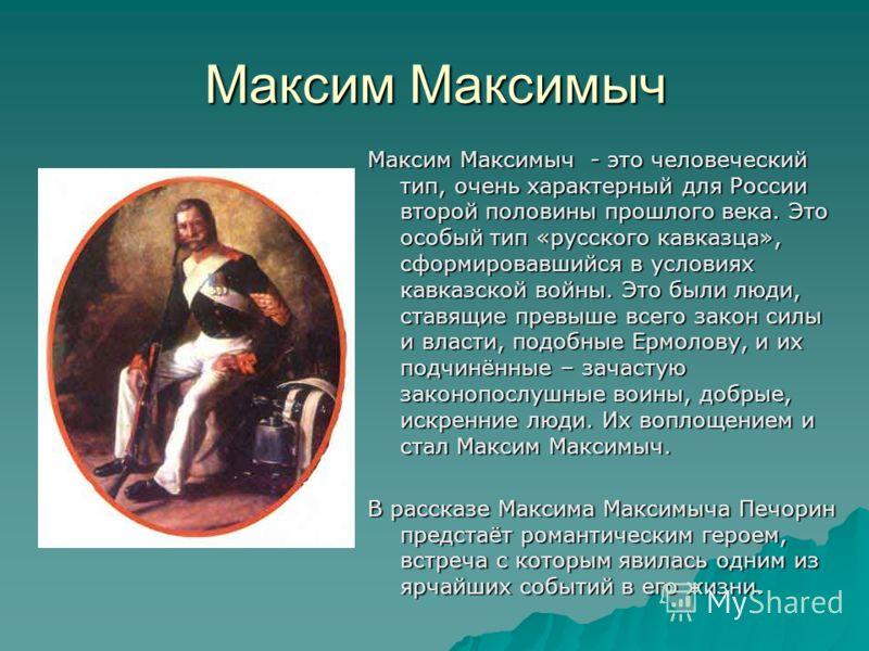 Максим Максимыч Максим Максимыч - это человеческий тип, очень характерный для России второй половины прошлого века. Это особый тип «русского кавказца», сформировавшийся в условиях кавказской войны. Это были люди, ставящие превыше всего закон силы и в