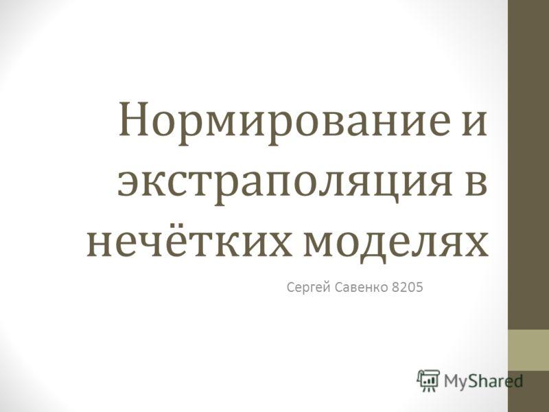 Нормирование и экстраполяция в нечётких моделях Сергей Савенко 8205