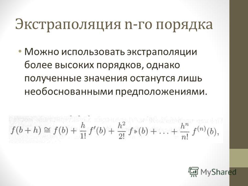 Экстраполяция n-го порядка Можно использовать экстраполяции более высоких порядков, однако полученные значения останутся лишь необоснованными предположениями.
