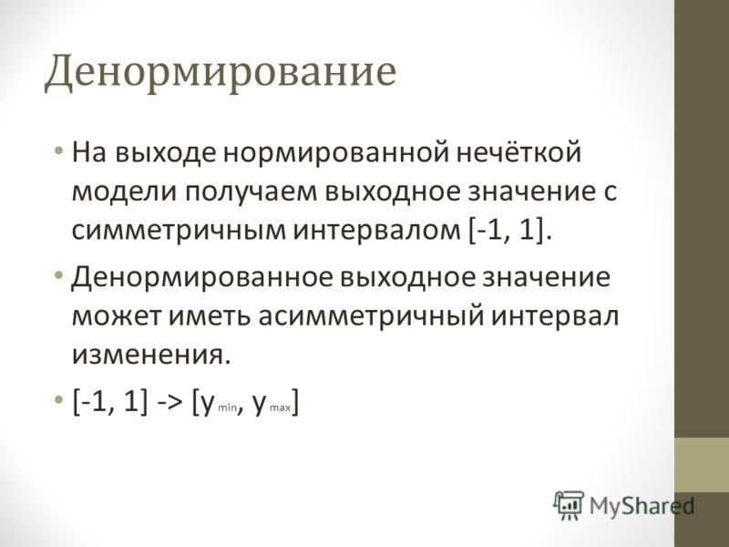 Денормирование На выходе нормированной нечёткой модели получаем выходное значение с симметричным интервалом [-1, 1]. Денормированное выходное значение может иметь асимметричный интервал изменения. [-1, 1] -> [y min, y max ]