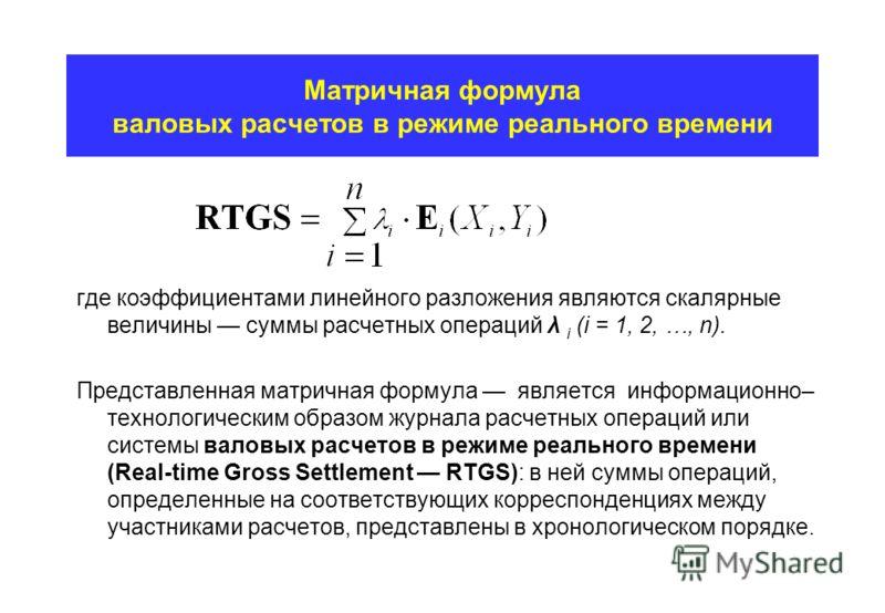 Матричная формула валовых расчетов в режиме реального времени где коэффициентами линейного разложения являются скалярные величины суммы расчетных операций λ i (i = 1, 2, …, n). Представленная матричная формула является информационно– технологическим