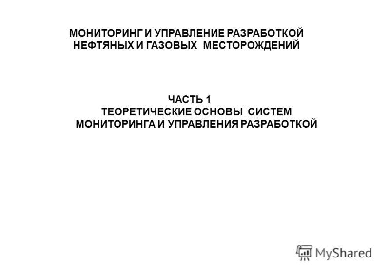 МОНИТОРИНГ И УПРАВЛЕНИЕ РАЗРАБОТКОЙ НЕФТЯНЫХ И ГАЗОВЫХ МЕСТОРОЖДЕНИЙ ЧАСТЬ 1 ТЕОРЕТИЧЕСКИЕ ОСНОВЫ СИСТЕМ МОНИТОРИНГА И УПРАВЛЕНИЯ РАЗРАБОТКОЙ