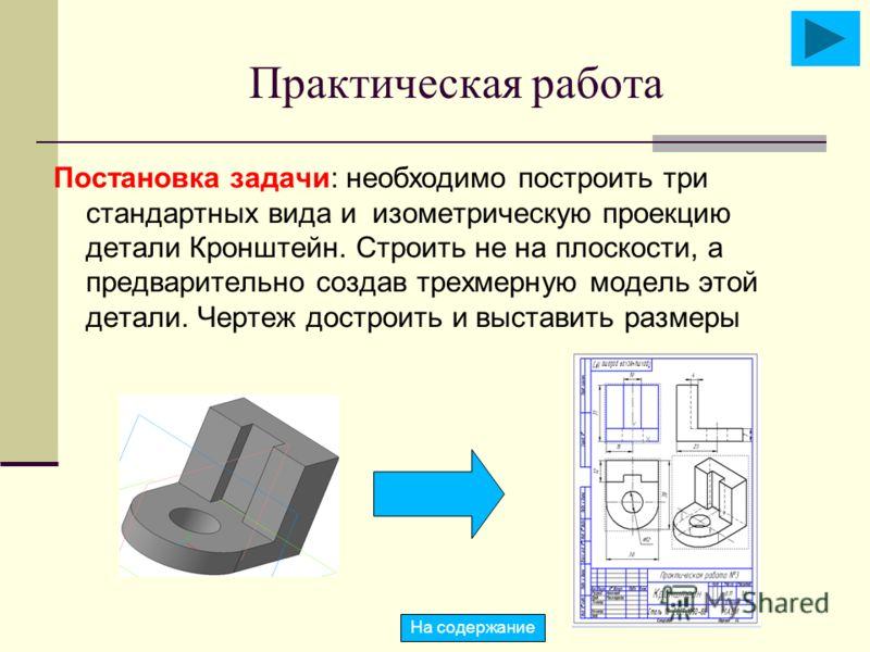 Практическая работа Постановка задачи: необходимо построить три стандартных вида и изометрическую проекцию детали Кронштейн. Строить не на плоскости, а предварительно создав трехмерную модель этой детали. Чертеж достроить и выставить размеры На содер