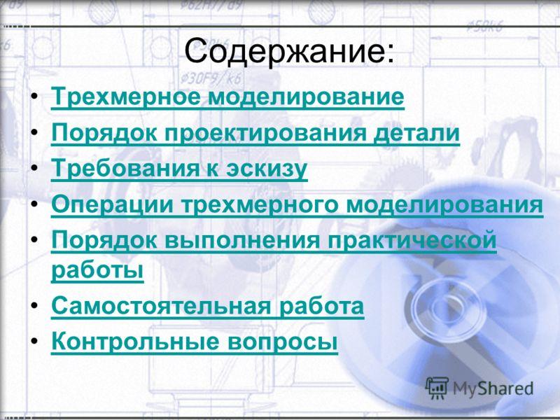Содержание: Трехмерное моделирование Порядок проектирования детали Требования к эскизу Операции трехмерного моделирования Порядок выполнения практической работыПорядок выполнения практической работы Самостоятельная работа Контрольные вопросы