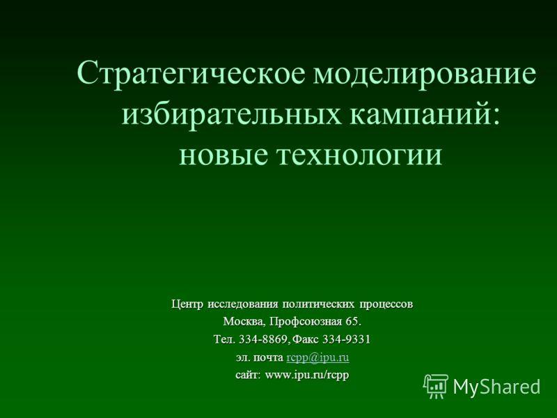Стратегическое моделирование избирательных кампаний: новые технологии Центр исследования политических процессов Москва, Профсоюзная 65. Тел. 334-8869, Факс 334-9331 эл. почта эл. почта rcpp@ipu.rurcpp@ipu.ru сайт: www.ipu.ru/rcpp