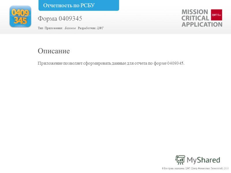 Приложение позволяет сформировать данные для отчета по форме 0409345. Описание © Все права защищены, ЦФТ (Центр Финансовых Технологий), 2010 Форма 0409345 Тип Приложения: Базовое Разработчик: ЦФТ Отчетность по РСБУ