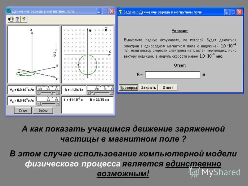 А как показать учащимся движение заряженной частицы в магнитном поле ? В этом случае использование компьютерной модели физического процесса является единственно возможным!