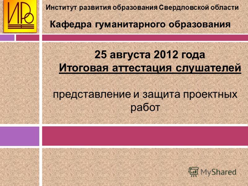 Институт развития образования Свердловской области Кафедра гуманитарного образования 25 августа 2012 года Итоговая аттестация слушателей представление и защита проектных работ