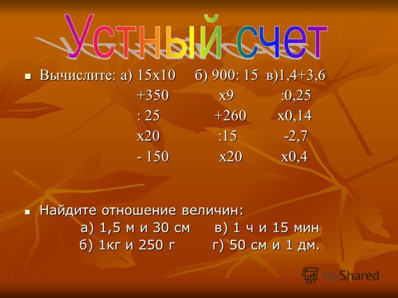 Вычислите: а) 15х10 б) 900: 15 в)1,4+3,6 Вычислите: а) 15х10 б) 900: 15 в)1,4+3,6 +350 х9 :0,25 +350 х9 :0,25 : 25 +260 х0,14 : 25 +260 х0,14 х20 :15 -2,7 х20 :15 -2,7 - 150 х20 х0,4 - 150 х20 х0,4 Найдите отношение величин: Найдите отношение величин