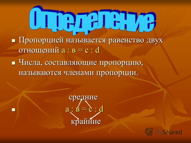Пропорцией называется равенство двух отношений а : в = с : d Пропорцией называется равенство двух отношений а : в = с : d Числа, составляющие пропорцию, называются членами пропорции. Числа, составляющие пропорцию, называются членами пропорции. средни