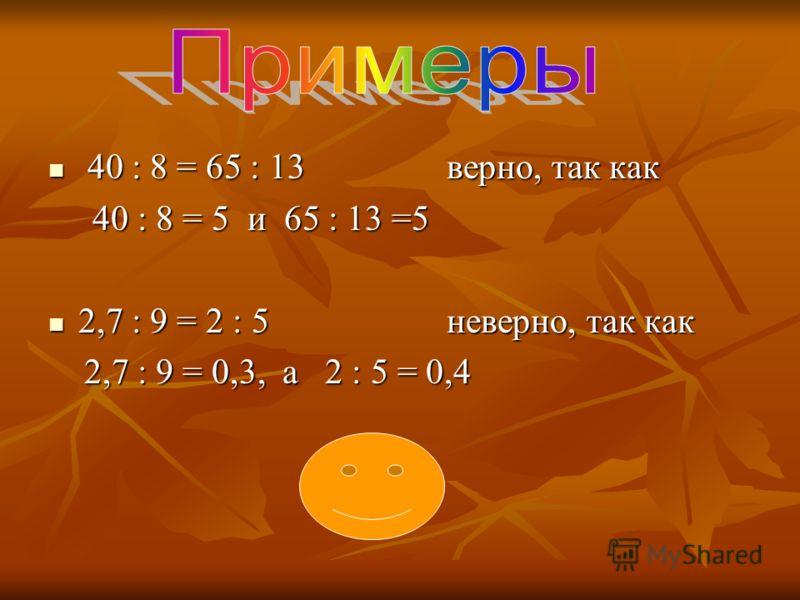 4 40 : 8 = 65 : 13 верно, так как 40 : 8 = 5 и 65 : 13 =5 2,7 : 9 = 2 : 5 неверно, так как 2,7 : 9 = 0,3, а 2 : 5 = 0,4