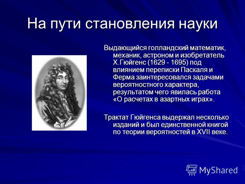 На пути становления науки Выдающийся голландский математик, механик, астроном и изобретатель Х.Гюйгенс (1629 - 1695) под влиянием переписки Паскаля и Ферма заинтересовался задачами вероятностного характера, результатом чего явилась работа «О расчетах