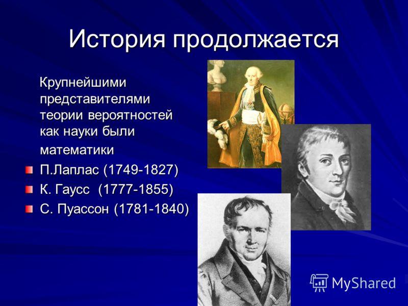 История продолжается Крупнейшими представителями теории вероятностей как науки были математики Крупнейшими представителями теории вероятностей как науки были математики П.Лаплас (1749-1827) К. Гаусс (1777-1855) С. Пуассон (1781-1840)