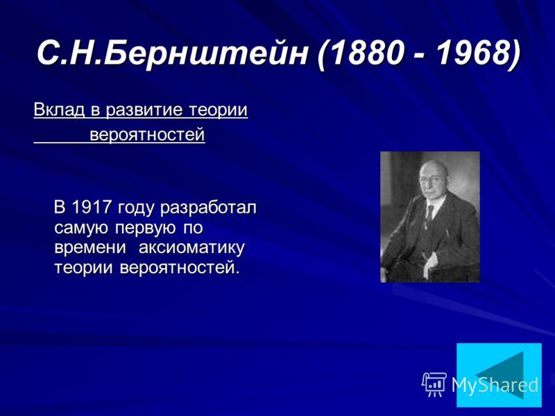 С.Н.Бернштейн (1880 - 1968) Вклад в развитие теории вероятностей вероятностей В 1917 году разработал самую первую по времени аксиоматику теории вероятностей. В 1917 году разработал самую первую по времени аксиоматику теории вероятностей.