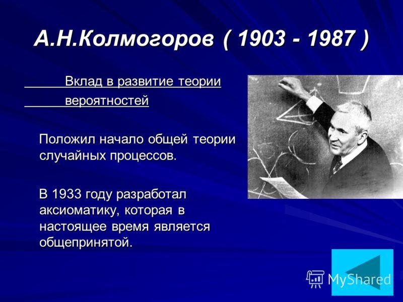 А.Н.Колмогоров ( 1903 - 1987 ) Вклад в развитие теории Вклад в развитие теории вероятностей вероятностей Положил начало общей теории случайных процессов. Положил начало общей теории случайных процессов. В 1933 году разработал аксиоматику, которая в н