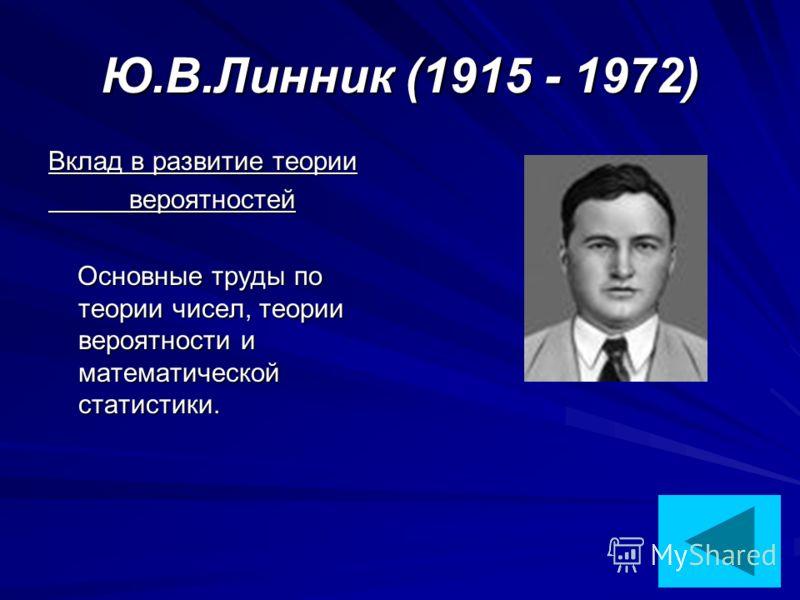Ю.В.Линник (1915 - 1972) Вклад в развитие теории вероятностей вероятностей Основные труды по теории чисел, теории вероятности и математической статистики. Основные труды по теории чисел, теории вероятности и математической статистики.