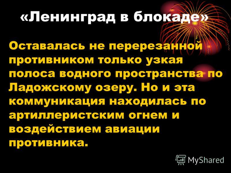 «Ленинград в блокаде» Оставалась не перерезанной противником только узкая полоса водного пространства по Ладожскому озеру. Но и эта коммуникация находилась по артиллеристским огнем и воздействием авиации противника.