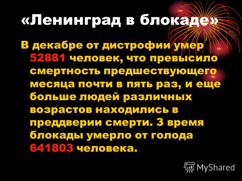 «Ленинград в блокаде» В декабре от дистрофии умер 52881 человек, что превысило смертность предшествующего месяца почти в пять раз, и еще больше людей различных возрастов находились в преддверии смерти. З время блокады умерло от голода 641803 человека