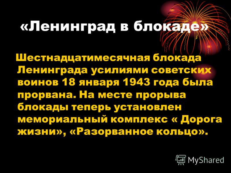 «Ленинград в блокаде» Шестнадцатимесячная блокада Ленинграда усилиями советских воинов 18 января 1943 года была прорвана. На месте прорыва блокады теперь установлен мемориальный комплекс « Дорога жизни», «Разорванное кольцо».